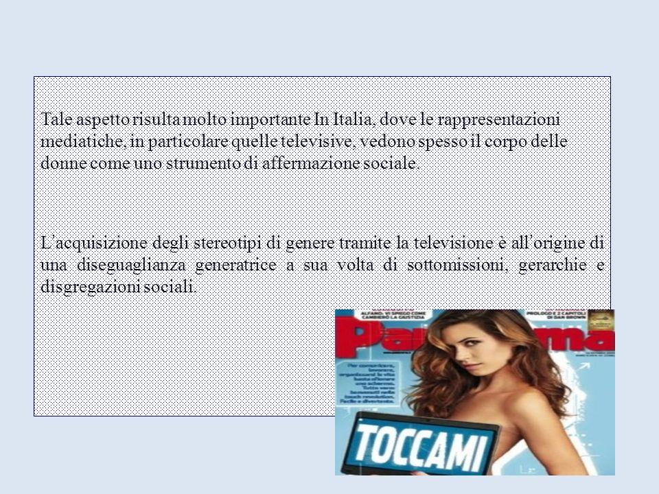 Tale aspetto risulta molto importante In Italia, dove le rappresentazioni mediatiche, in particolare quelle televisive, vedono spesso il corpo delle donne come uno strumento di affermazione sociale.