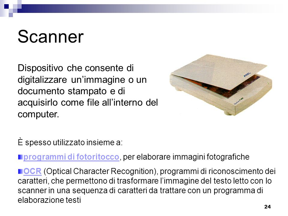 Scanner Dispositivo che consente di digitalizzare un'immagine o un documento stampato e di acquisirlo come file all'interno del computer.