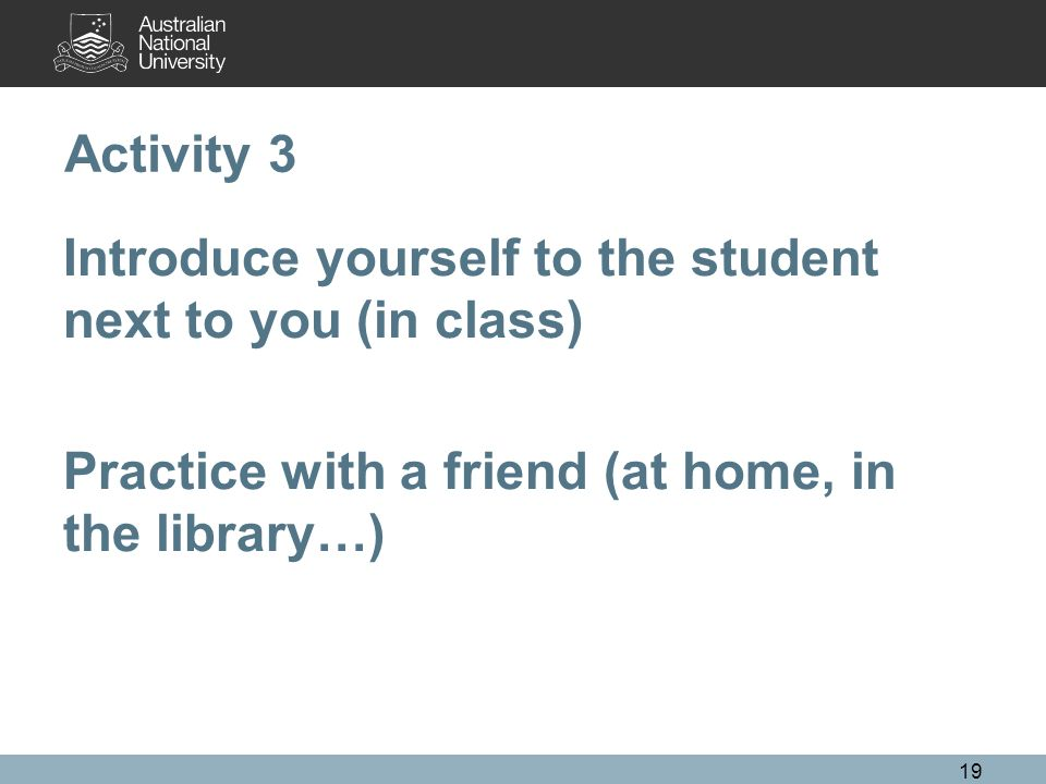 Activity 3 Introduce yourself to the student next to you (in class) Practice with a friend (at home, in the library…)