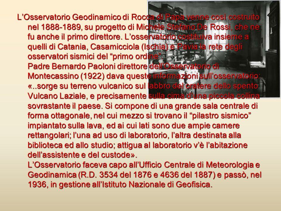 L'Osservatorio Geodinamico di Rocca di Papa venne così costruito nel 1888-1889, su progetto di Michele Stefano De Rossi, che ne fu anche il primo direttore.