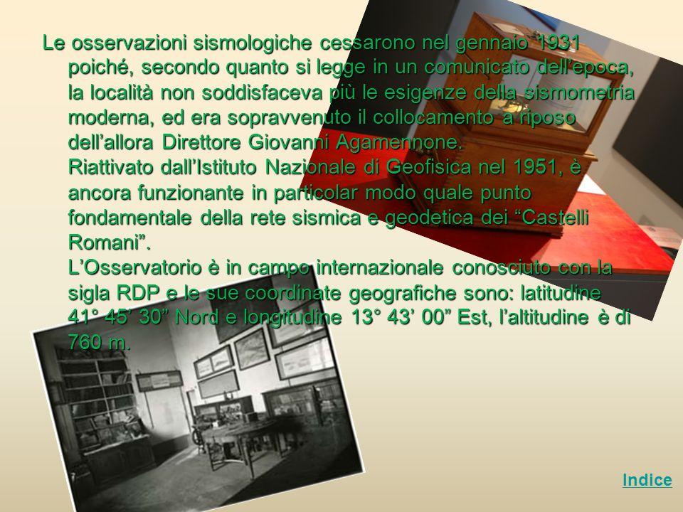 Le osservazioni sismologiche cessarono nel gennaio 1931 poiché, secondo quanto si legge in un comunicato dell'epoca, la località non soddisfaceva più le esigenze della sismometria moderna, ed era sopravvenuto il collocamento a riposo dell'allora Direttore Giovanni Agamennone. Riattivato dall'Istituto Nazionale di Geofisica nel 1951, è ancora funzionante in particolar modo quale punto fondamentale della rete sismica e geodetica dei Castelli Romani . L'Osservatorio è in campo internazionale conosciuto con la sigla RDP e le sue coordinate geografiche sono: latitudine 41° 45' 30 Nord e longitudine 13° 43' 00 Est, l'altitudine è di 760 m.