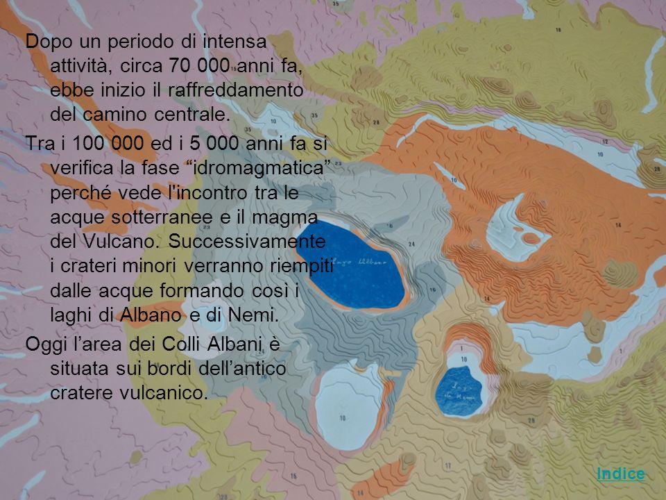Dopo un periodo di intensa attività, circa 70 000 anni fa, ebbe inizio il raffreddamento del camino centrale. Tra i 100 000 ed i 5 000 anni fa si verifica la fase idromagmatica perché vede l incontro tra le acque sotterranee e il magma del Vulcano. Successivamente i crateri minori verranno riempiti dalle acque formando così i laghi di Albano e di Nemi. Oggi l'area dei Colli Albani è situata sui bordi dell'antico cratere vulcanico.