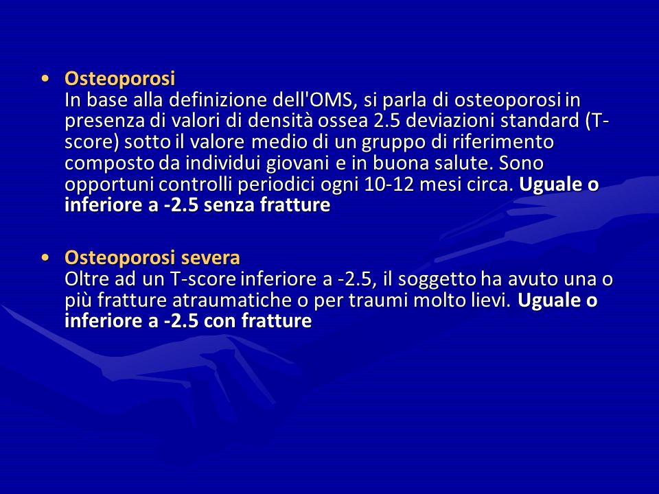 Osteoporosi In base alla definizione dell OMS, si parla di osteoporosi in presenza di valori di densità ossea 2.5 deviazioni standard (T-score) sotto il valore medio di un gruppo di riferimento composto da individui giovani e in buona salute. Sono opportuni controlli periodici ogni 10-12 mesi circa. Uguale o inferiore a -2.5 senza fratture