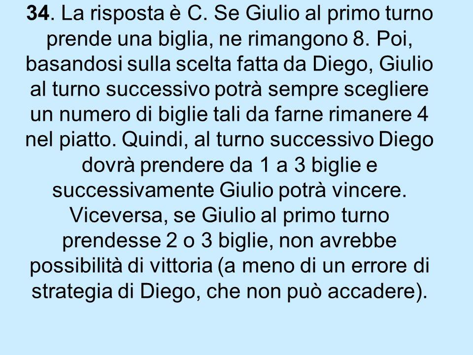 34. La risposta è C. Se Giulio al primo turno prende una biglia, ne rimangono 8.