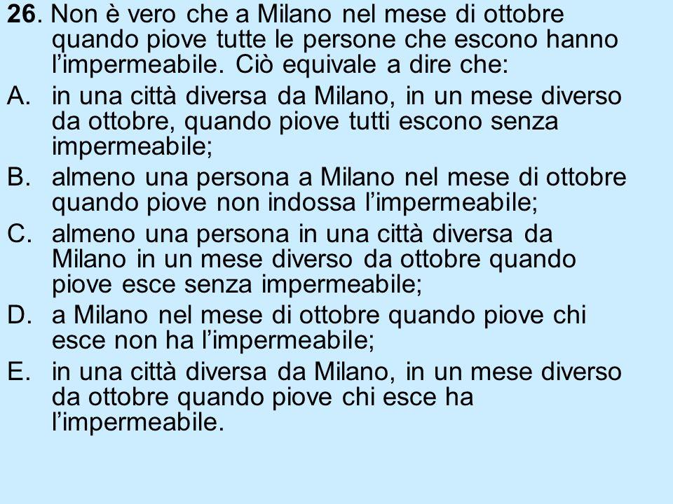 26. Non è vero che a Milano nel mese di ottobre quando piove tutte le persone che escono hanno l'impermeabile. Ciò equivale a dire che: