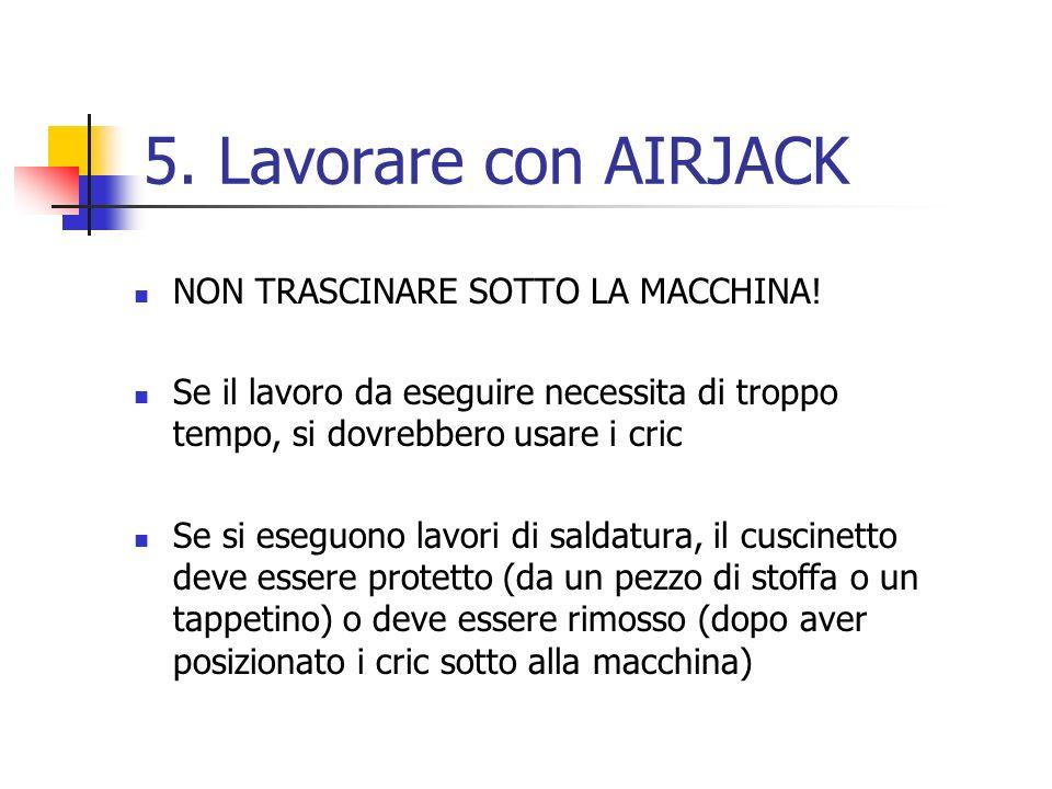 5. Lavorare con AIRJACK NON TRASCINARE SOTTO LA MACCHINA!