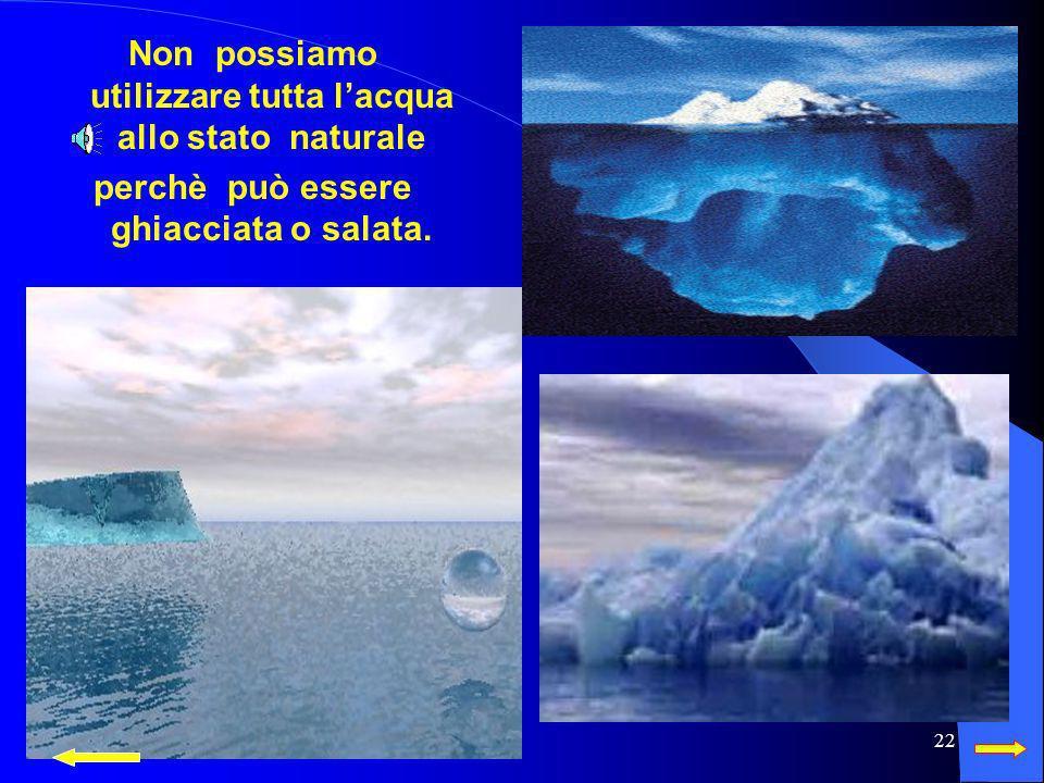 Non possiamo utilizzare tutta l'acqua allo stato naturale