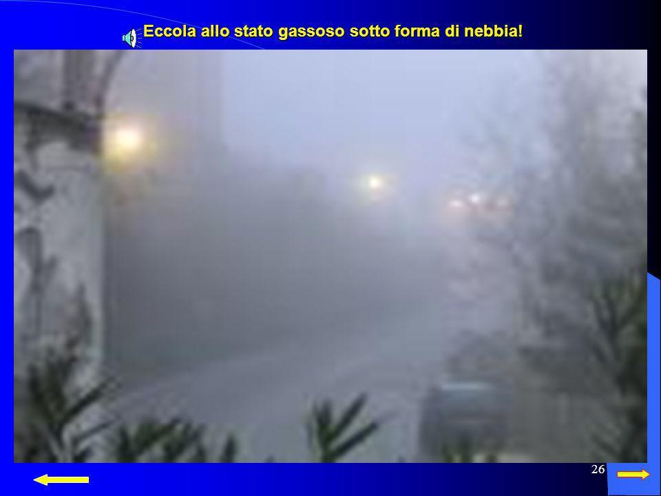 Eccola allo stato gassoso sotto forma di nebbia!