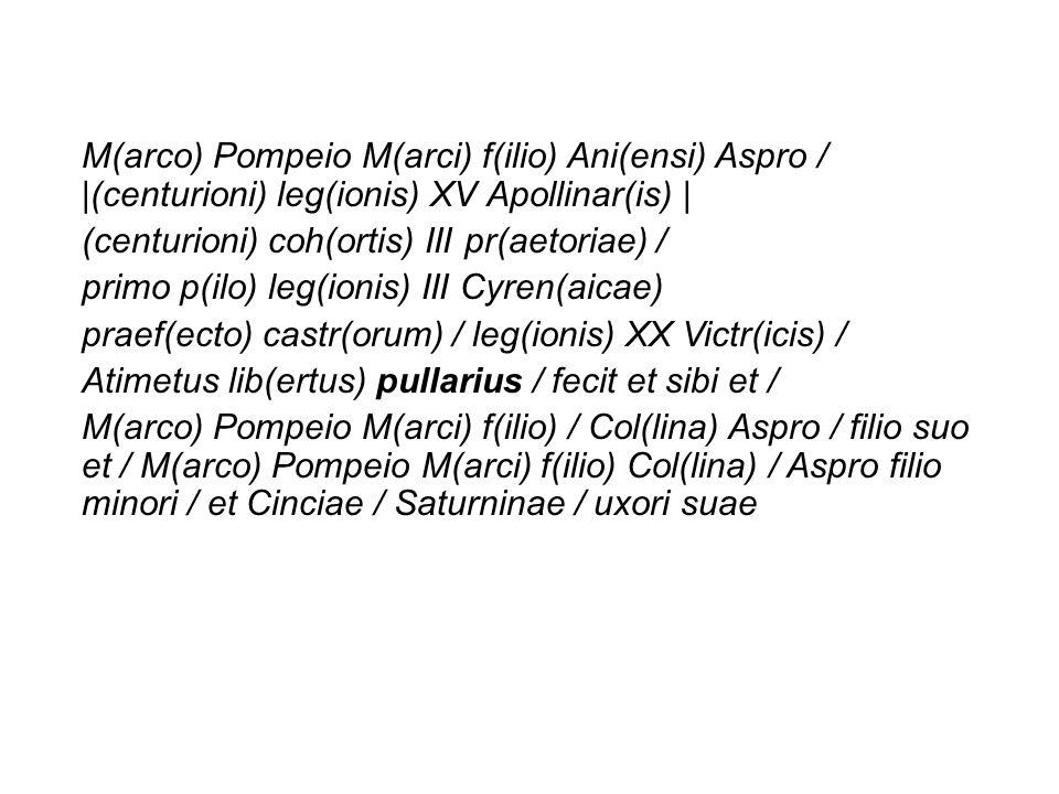 M(arco) Pompeio M(arci) f(ilio) Ani(ensi) Aspro /  (centurioni) leg(ionis) XV Apollinar(is)  
