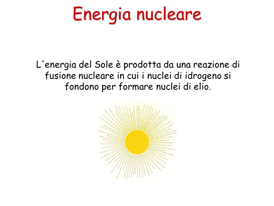 Energia nucleare L energia del Sole è prodotta da una reazione di fusione nucleare in cui i nuclei di idrogeno si fondono per formare nuclei di elio.