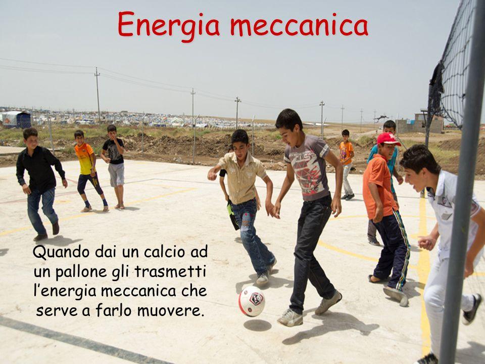 Energia meccanica Quando dai un calcio ad un pallone gli trasmetti l'energia meccanica che serve a farlo muovere.