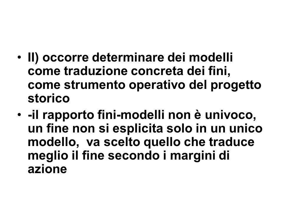 II) occorre determinare dei modelli come traduzione concreta dei fini, come strumento operativo del progetto storico