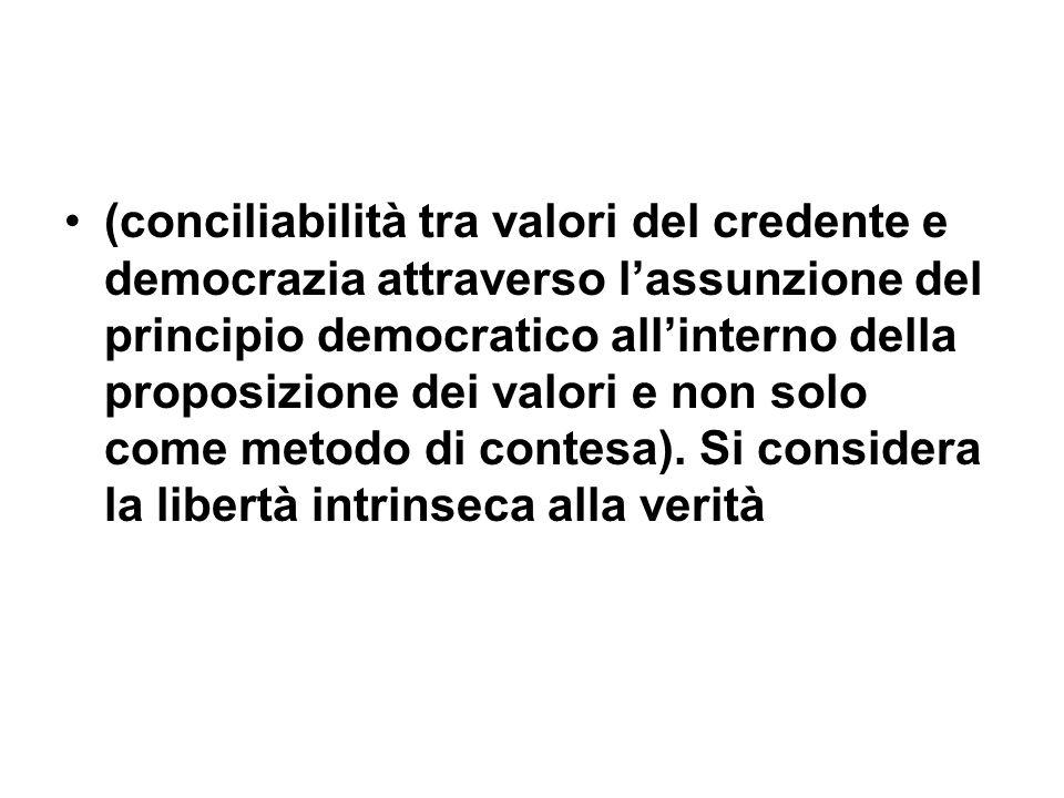 (conciliabilità tra valori del credente e democrazia attraverso l'assunzione del principio democratico all'interno della proposizione dei valori e non solo come metodo di contesa).