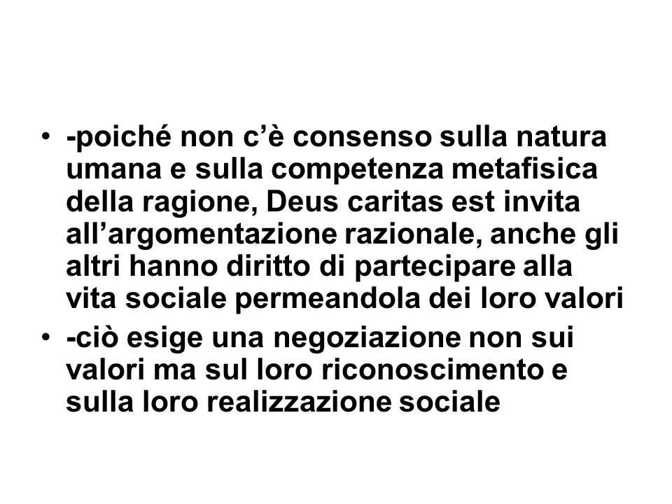 -poiché non c'è consenso sulla natura umana e sulla competenza metafisica della ragione, Deus caritas est invita all'argomentazione razionale, anche gli altri hanno diritto di partecipare alla vita sociale permeandola dei loro valori