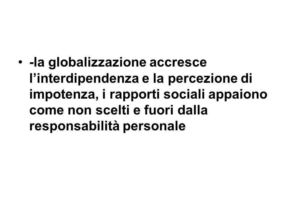 -la globalizzazione accresce l'interdipendenza e la percezione di impotenza, i rapporti sociali appaiono come non scelti e fuori dalla responsabilità personale
