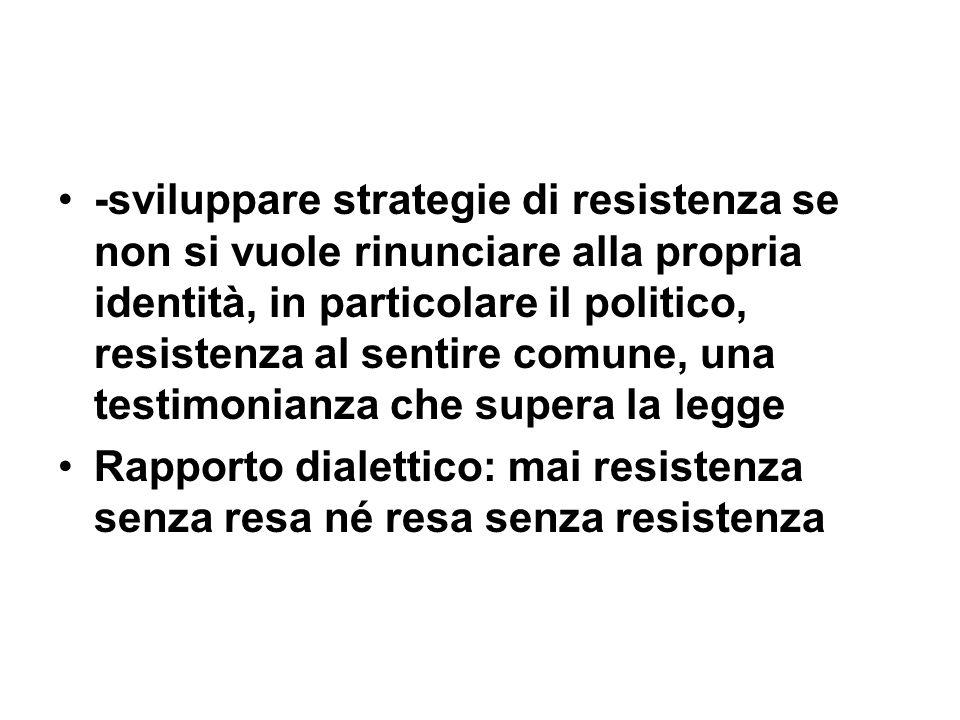 -sviluppare strategie di resistenza se non si vuole rinunciare alla propria identità, in particolare il politico, resistenza al sentire comune, una testimonianza che supera la legge