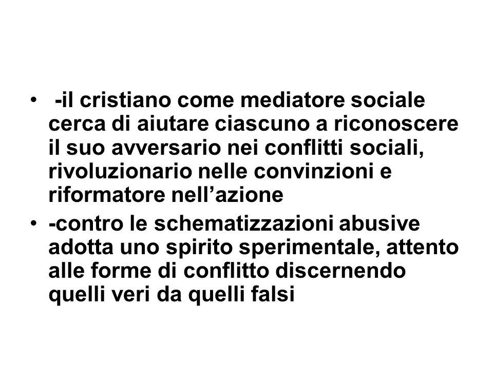 -il cristiano come mediatore sociale cerca di aiutare ciascuno a riconoscere il suo avversario nei conflitti sociali, rivoluzionario nelle convinzioni e riformatore nell'azione