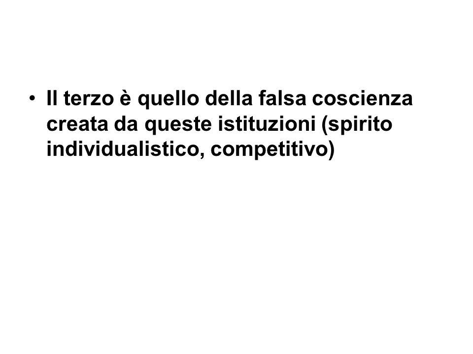Il terzo è quello della falsa coscienza creata da queste istituzioni (spirito individualistico, competitivo)