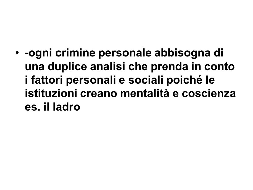 -ogni crimine personale abbisogna di una duplice analisi che prenda in conto i fattori personali e sociali poiché le istituzioni creano mentalità e coscienza es.