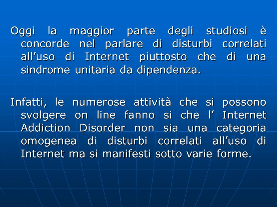 Oggi la maggior parte degli studiosi è concorde nel parlare di disturbi correlati all'uso di Internet piuttosto che di una sindrome unitaria da dipendenza.