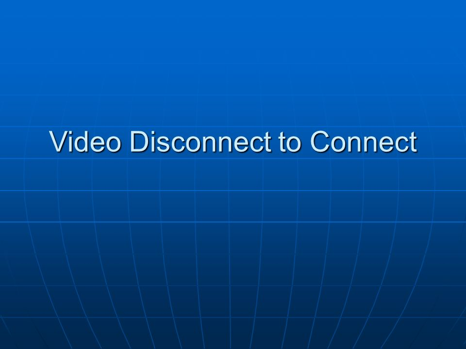 Video Disconnect to Connect