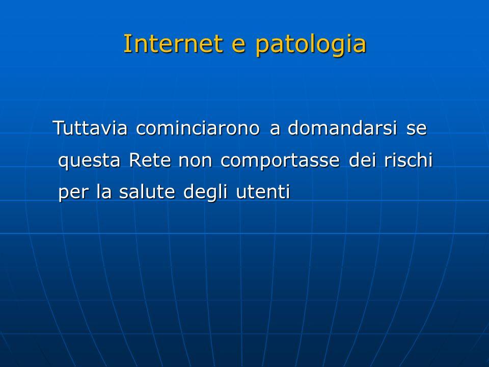 Internet e patologia Tuttavia cominciarono a domandarsi se questa Rete non comportasse dei rischi per la salute degli utenti.