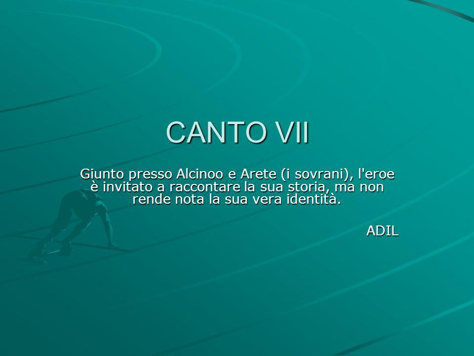 CANTO VII Giunto presso Alcinoo e Arete (i sovrani), l eroe è invitato a raccontare la sua storia, ma non rende nota la sua vera identità.
