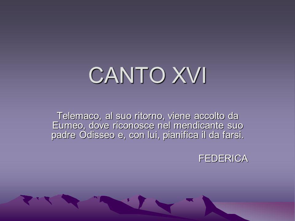 CANTO XVI Telemaco, al suo ritorno, viene accolto da Eumeo, dove riconosce nel mendicante suo padre Odisseo e, con lui, pianifica il da farsi.
