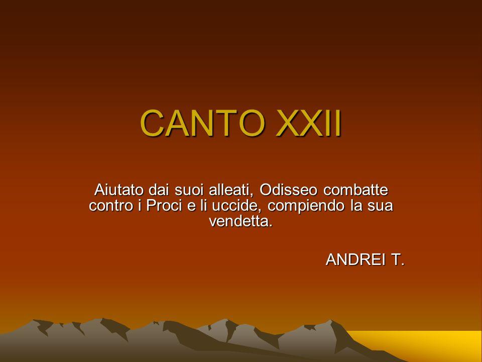 CANTO XXII Aiutato dai suoi alleati, Odisseo combatte contro i Proci e li uccide, compiendo la sua vendetta.