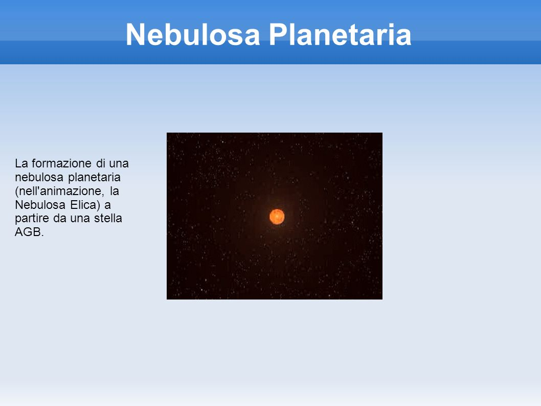 Nebulosa Planetaria La formazione di una nebulosa planetaria (nell animazione, la Nebulosa Elica) a partire da una stella AGB.