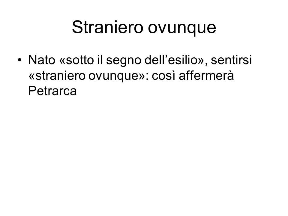 Straniero ovunque Nato «sotto il segno dell'esilio», sentirsi «straniero ovunque»: così affermerà Petrarca.