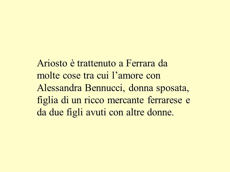 Ariosto è trattenuto a Ferrara da molte cose tra cui l'amore con Alessandra Bennucci, donna sposata, figlia di un ricco mercante ferrarese e da due figli avuti con altre donne.