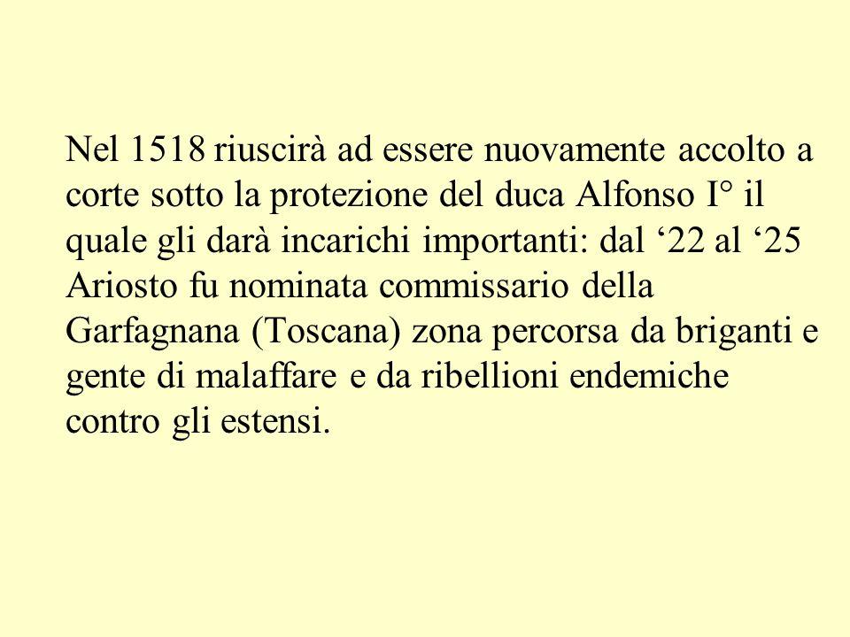 Nel 1518 riuscirà ad essere nuovamente accolto a corte sotto la protezione del duca Alfonso I° il quale gli darà incarichi importanti: dal '22 al '25 Ariosto fu nominata commissario della Garfagnana (Toscana) zona percorsa da briganti e gente di malaffare e da ribellioni endemiche contro gli estensi.