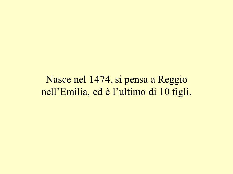 Nasce nel 1474, si pensa a Reggio nell'Emilia, ed è l'ultimo di 10 figli.