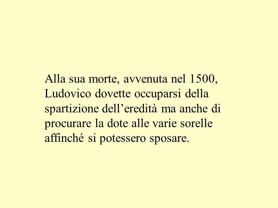 Alla sua morte, avvenuta nel 1500, Ludovico dovette occuparsi della spartizione dell'eredità ma anche di procurare la dote alle varie sorelle affinché si potessero sposare.