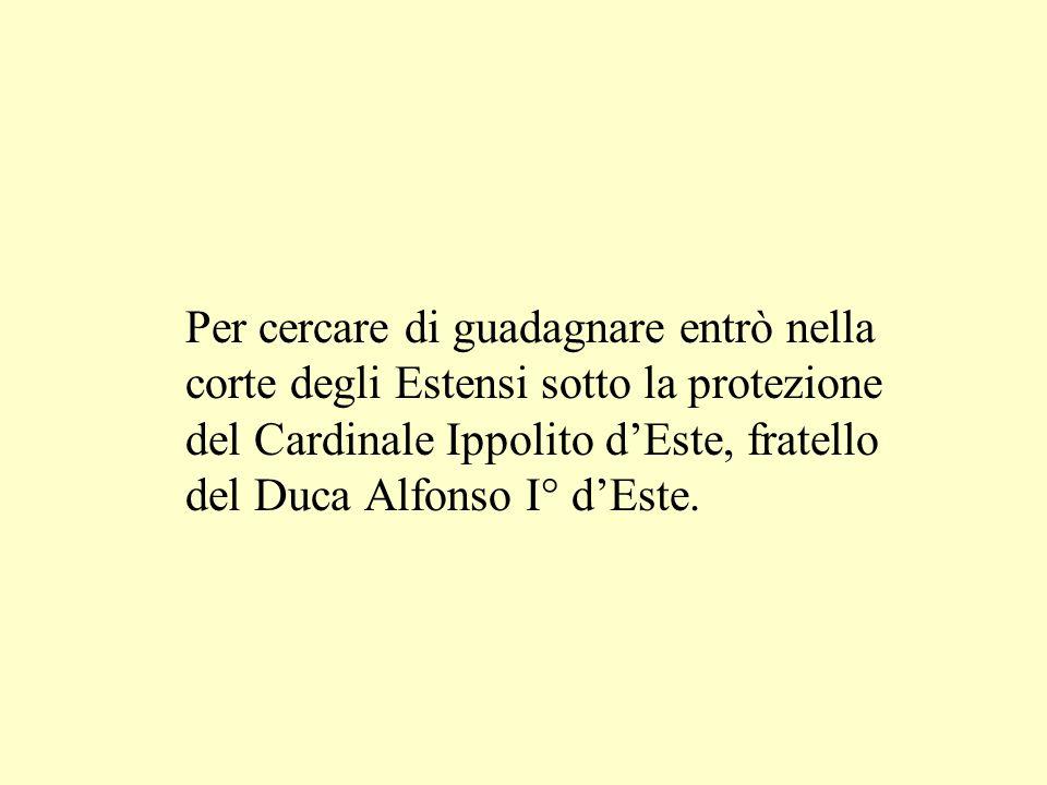 Per cercare di guadagnare entrò nella corte degli Estensi sotto la protezione del Cardinale Ippolito d'Este, fratello del Duca Alfonso I° d'Este.