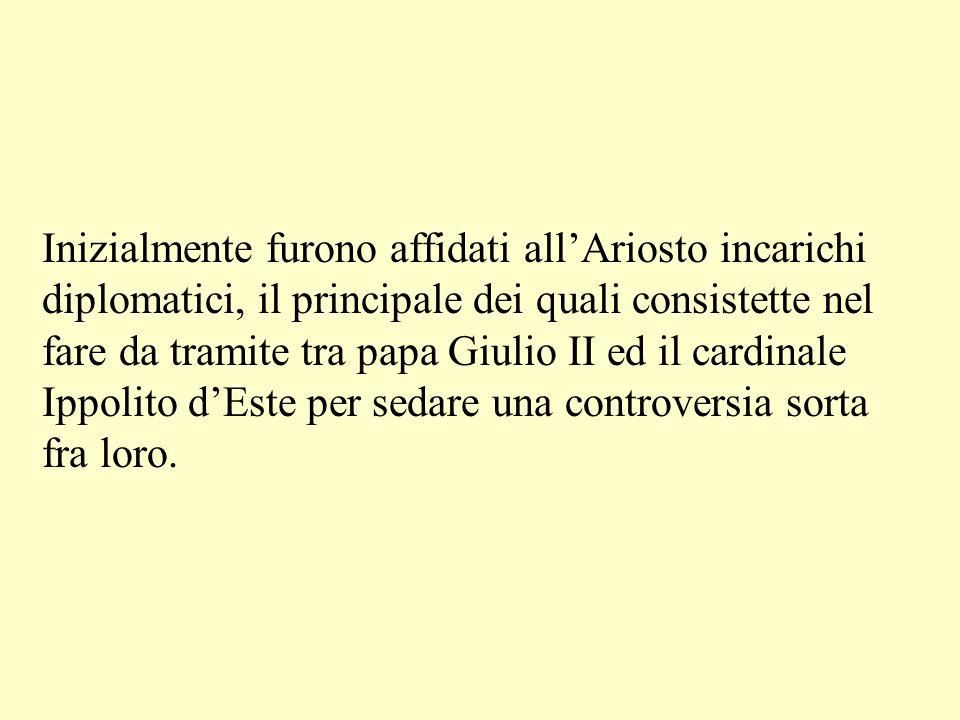 Inizialmente furono affidati all'Ariosto incarichi diplomatici, il principale dei quali consistette nel fare da tramite tra papa Giulio II ed il cardinale Ippolito d'Este per sedare una controversia sorta fra loro.