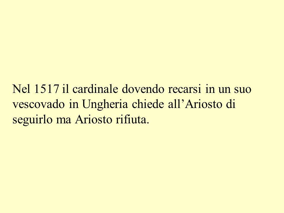 Nel 1517 il cardinale dovendo recarsi in un suo vescovado in Ungheria chiede all'Ariosto di seguirlo ma Ariosto rifiuta.