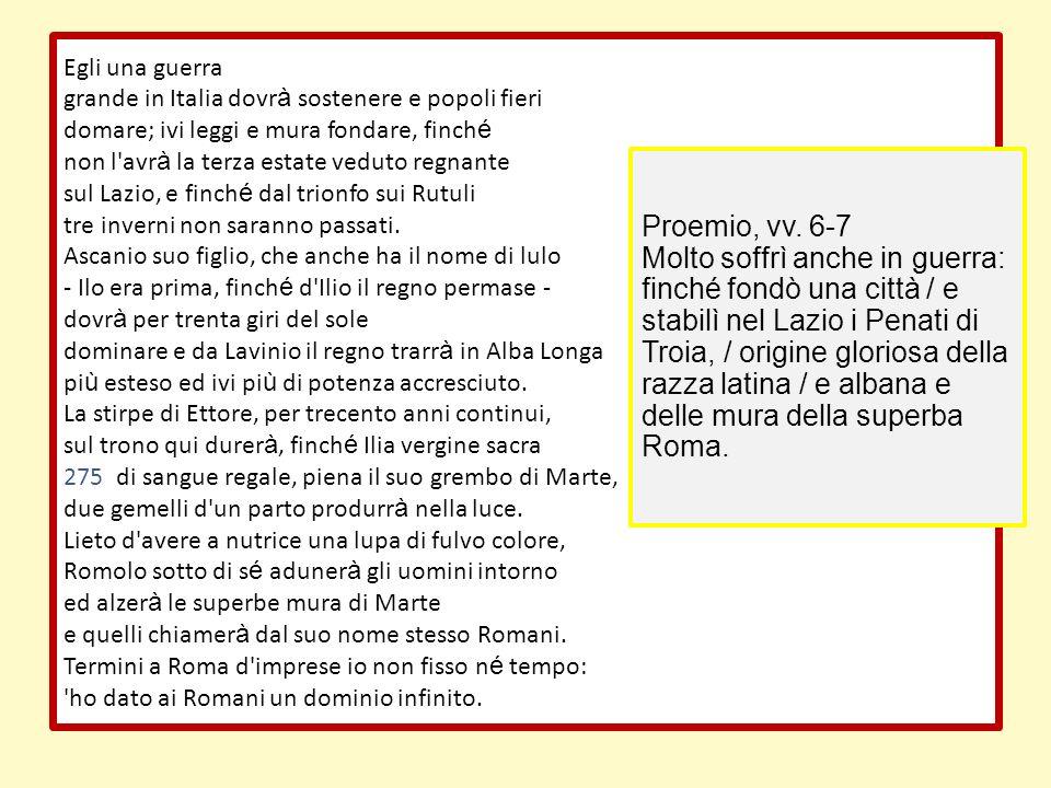 Egli una guerra grande in Italia dovrà sostenere e popoli fieri. domare; ivi leggi e mura fondare, finché.
