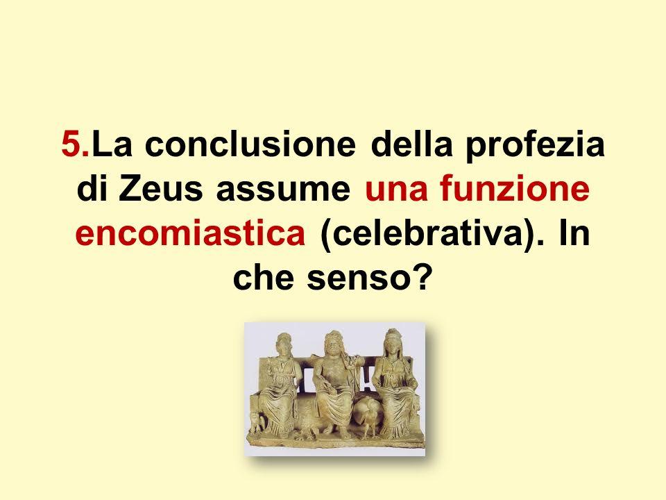 5.La conclusione della profezia di Zeus assume una funzione encomiastica (celebrativa). In che senso