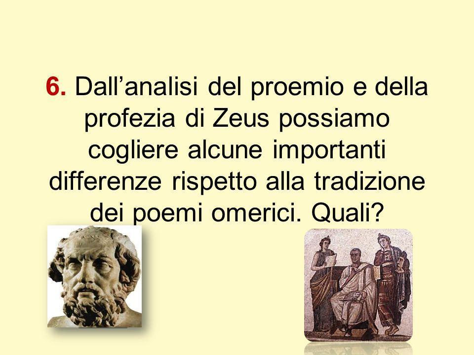 6. Dall'analisi del proemio e della profezia di Zeus possiamo cogliere alcune importanti differenze rispetto alla tradizione dei poemi omerici. Quali