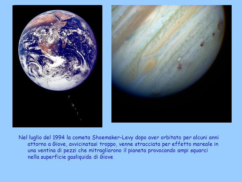 Nel luglio del 1994 la cometa Shoemaker-Levy dopo aver orbitato per alcuni anni attorno a Giove, avvicinatasi troppo, venne stracciata per effetto mareale in una ventina di pezzi che mitragliarono il pianeta provocando ampi squarci nella superficie gasliquida di Giove