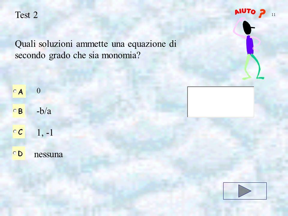 Test 2 AIUTO. 11. Quali soluzioni ammette una equazione di secondo grado che sia monomia -b/a. 1, -1.