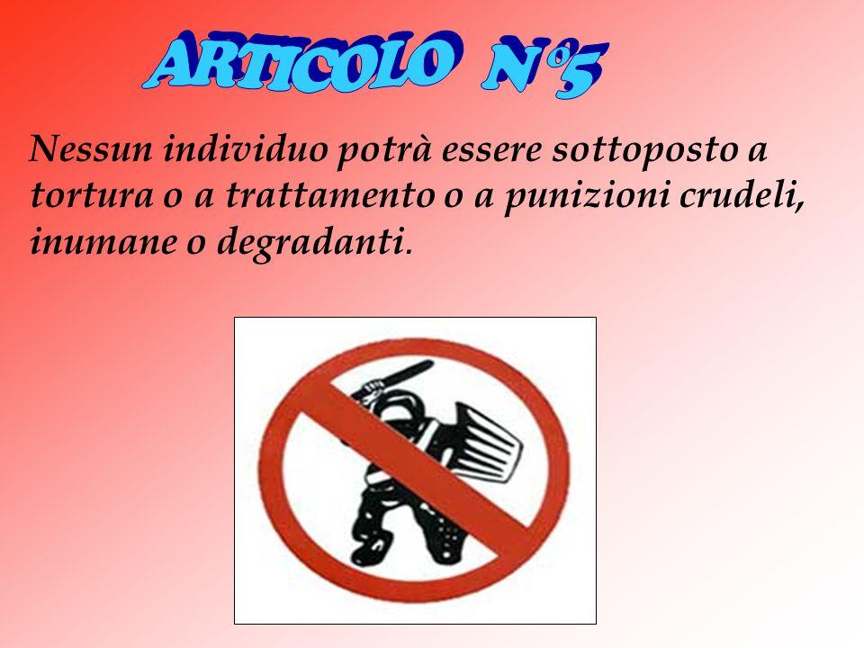 ARTICOLO N °5 Nessun individuo potrà essere sottoposto a tortura o a trattamento o a punizioni crudeli, inumane o degradanti.