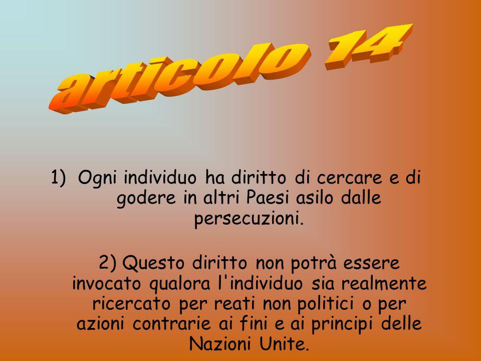 articolo 14 Ogni individuo ha diritto di cercare e di godere in altri Paesi asilo dalle persecuzioni.