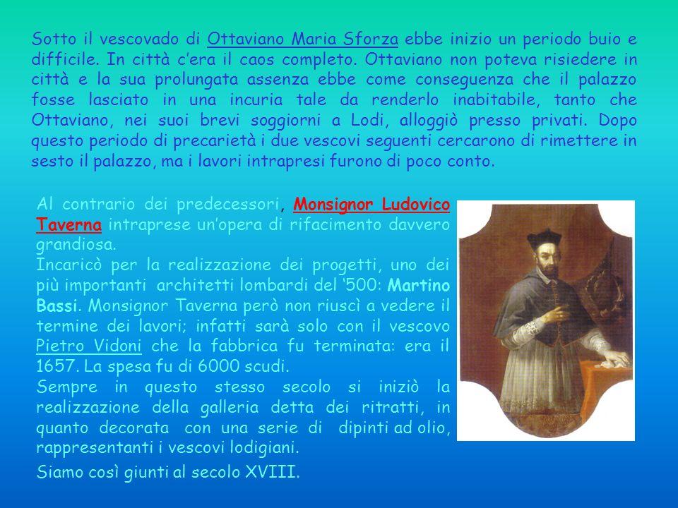Sotto il vescovado di Ottaviano Maria Sforza ebbe inizio un periodo buio e difficile. In città c'era il caos completo. Ottaviano non poteva risiedere in città e la sua prolungata assenza ebbe come conseguenza che il palazzo fosse lasciato in una incuria tale da renderlo inabitabile, tanto che Ottaviano, nei suoi brevi soggiorni a Lodi, alloggiò presso privati. Dopo questo periodo di precarietà i due vescovi seguenti cercarono di rimettere in sesto il palazzo, ma i lavori intrapresi furono di poco conto.