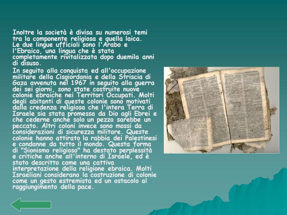 Inoltre la società è divisa su numerosi temi tra la componente religiosa e quella laica. Le due lingue ufficiali sono l Arabo e l Ebraico, una lingua che è stata completamente rivitalizzata dopo duemila anni di disuso.