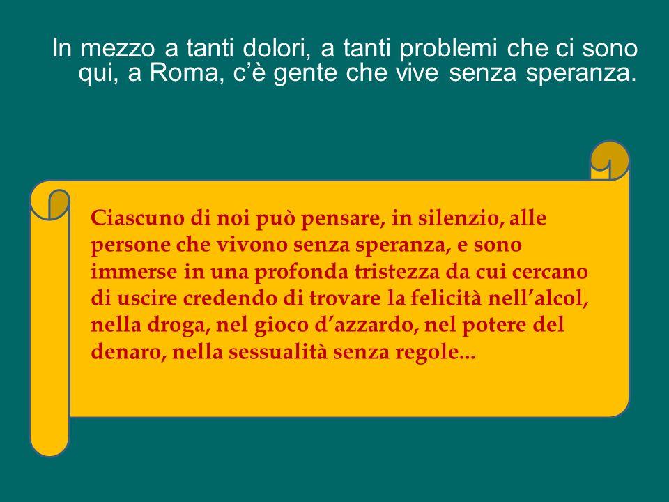 In mezzo a tanti dolori, a tanti problemi che ci sono qui, a Roma, c'è gente che vive senza speranza.