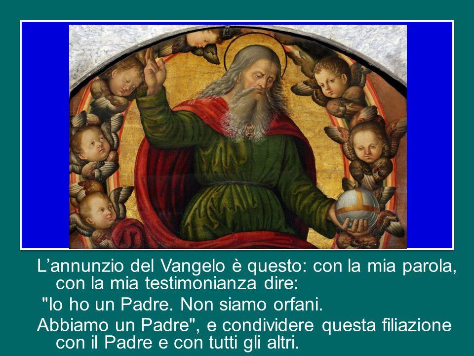L'annunzio del Vangelo è questo: con la mia parola, con la mia testimonianza dire: Io ho un Padre.