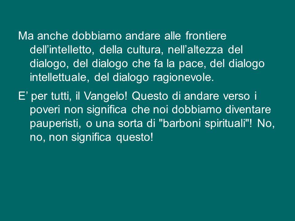 Ma anche dobbiamo andare alle frontiere dell'intelletto, della cultura, nell'altezza del dialogo, del dialogo che fa la pace, del dialogo intellettuale, del dialogo ragionevole.